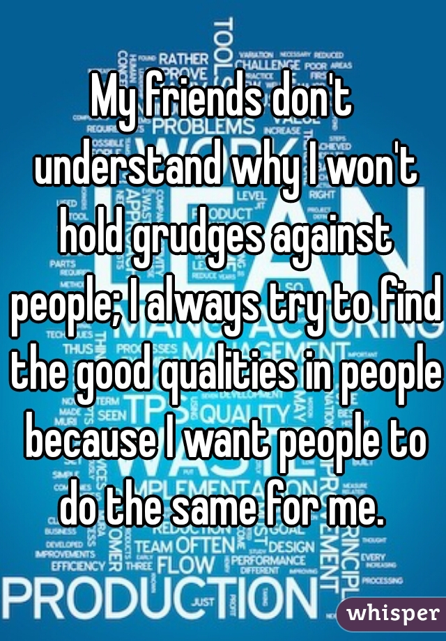 My friends don't understand why I won't hold grudges against people; I always try to find the good qualities in people because I want people to do the same for me.