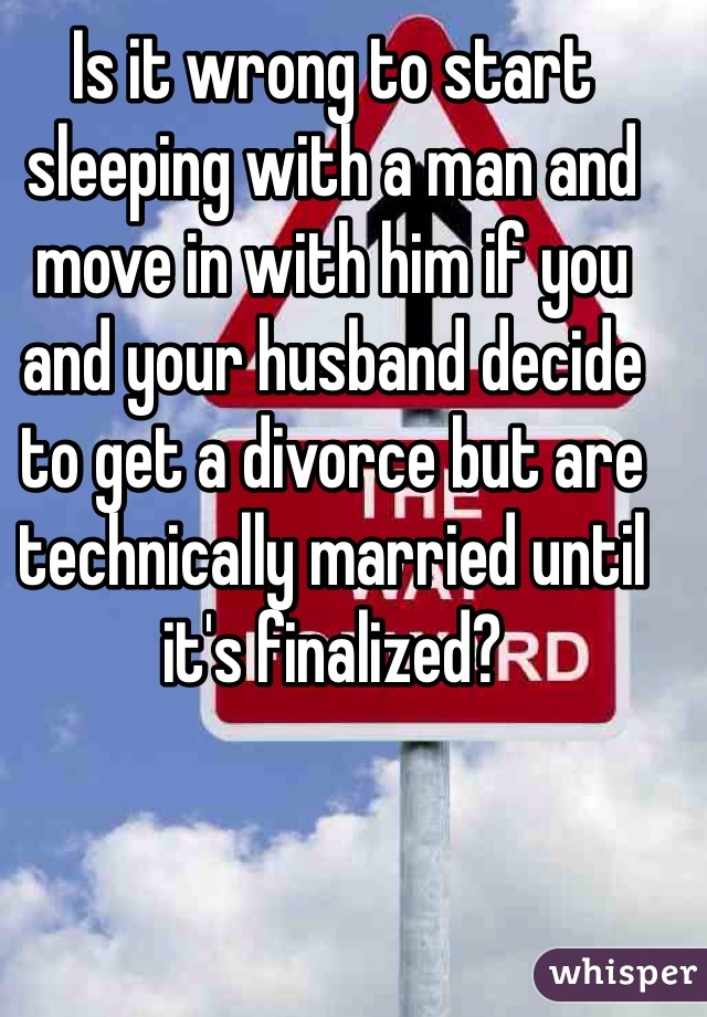 Is it wrong to start sleeping with a man and move in with him if you and your husband decide to get a divorce but are technically married until it's finalized?