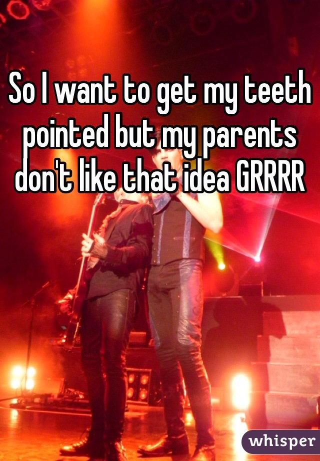 So I want to get my teeth pointed but my parents don't like that idea GRRRR
