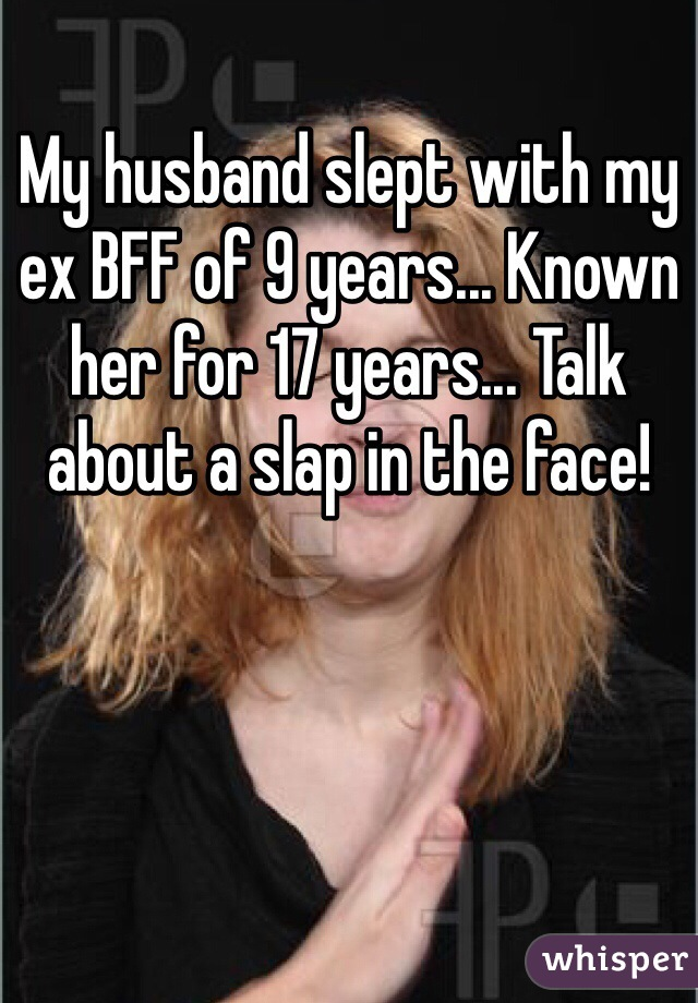 My husband slept with my ex BFF of 9 years... Known her for 17 years... Talk about a slap in the face!