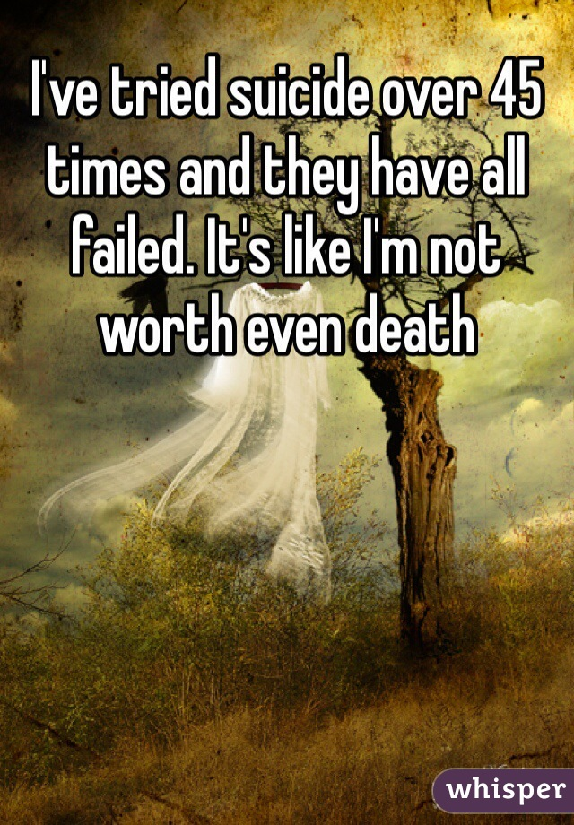 I've tried suicide over 45 times and they have all failed. It's like I'm not worth even death