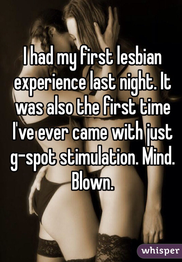 I had my first lesbian experience last night. It was also the first time I've ever came with just g-spot stimulation. Mind. Blown.