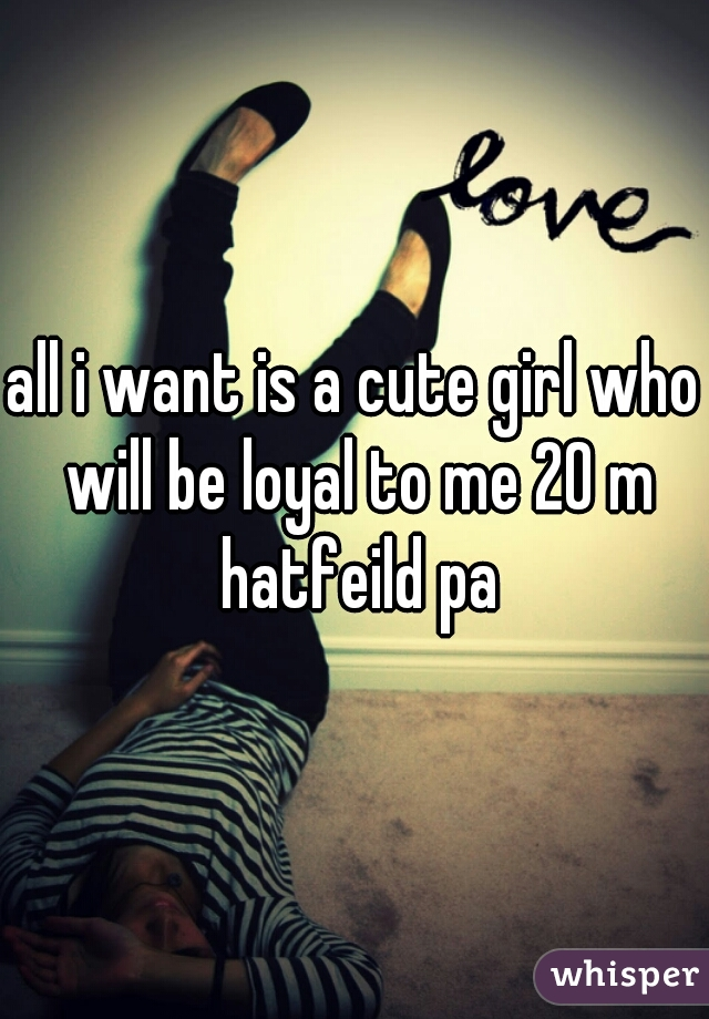 all i want is a cute girl who will be loyal to me 20 m hatfeild pa