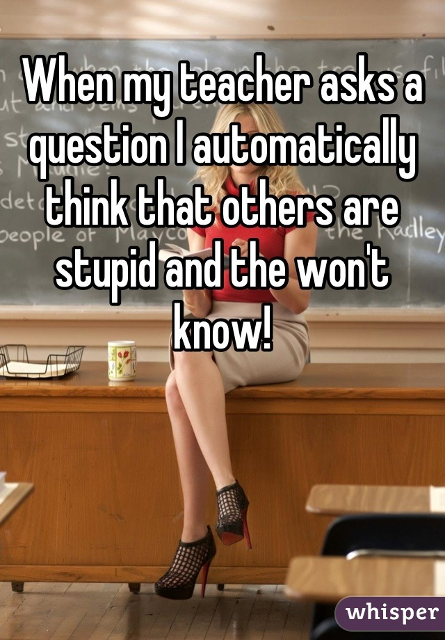 When my teacher asks a question I automatically think that others are stupid and the won't know!