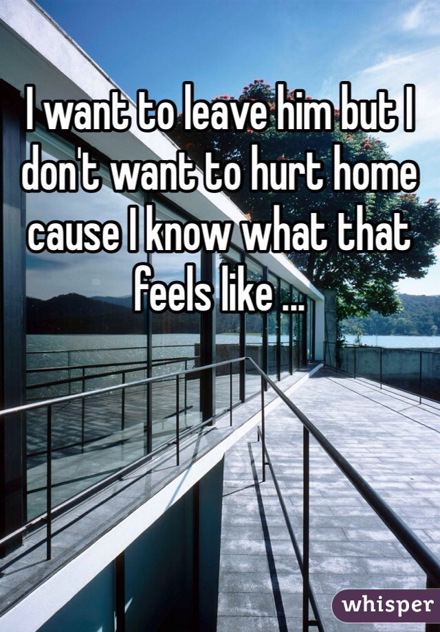 I want to leave him but I don't want to hurt home cause I know what that feels like ...