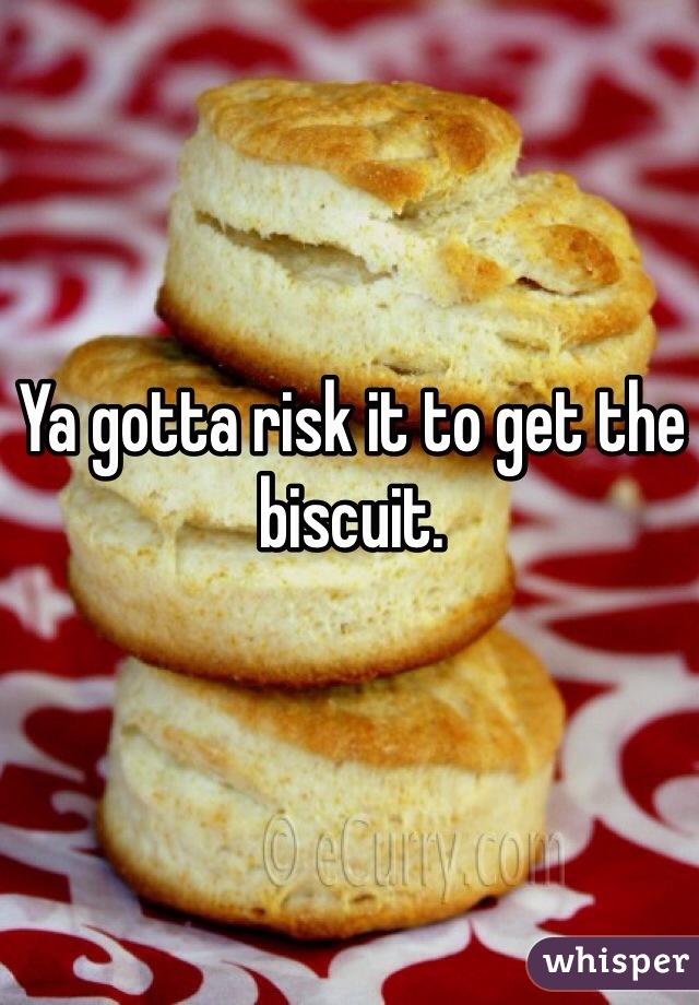 Ya gotta risk it to get the biscuit.