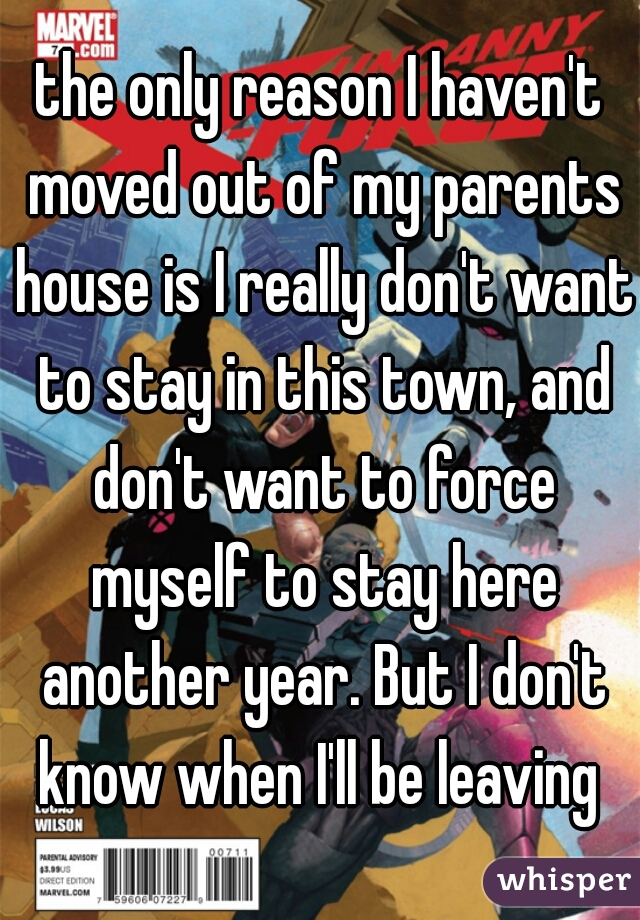 the only reason I haven't moved out of my parents house is I really don't want to stay in this town, and don't want to force myself to stay here another year. But I don't know when I'll be leaving
