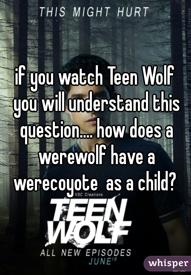 if you watch Teen Wolf you will understand this question.... how does a werewolf have a werecoyote  as a child?