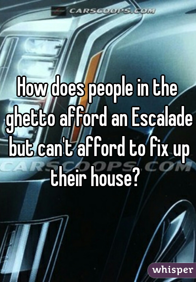 How does people in the ghetto afford an Escalade but can't afford to fix up their house?
