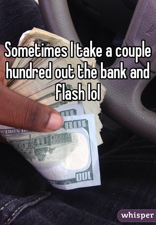 Sometimes I take a couple hundred out the bank and flash lol