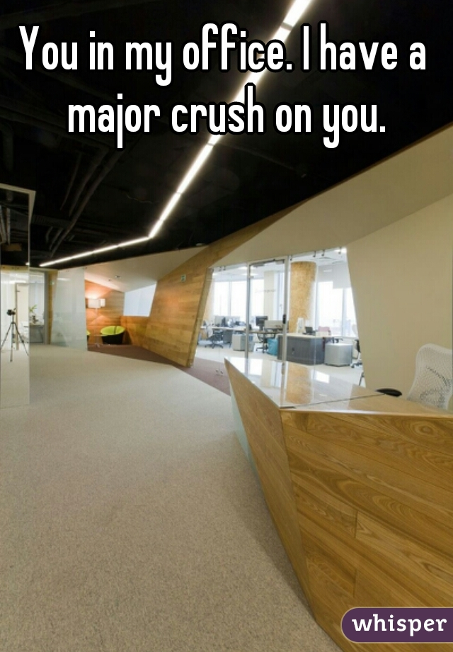 You in my office. I have a major crush on you.