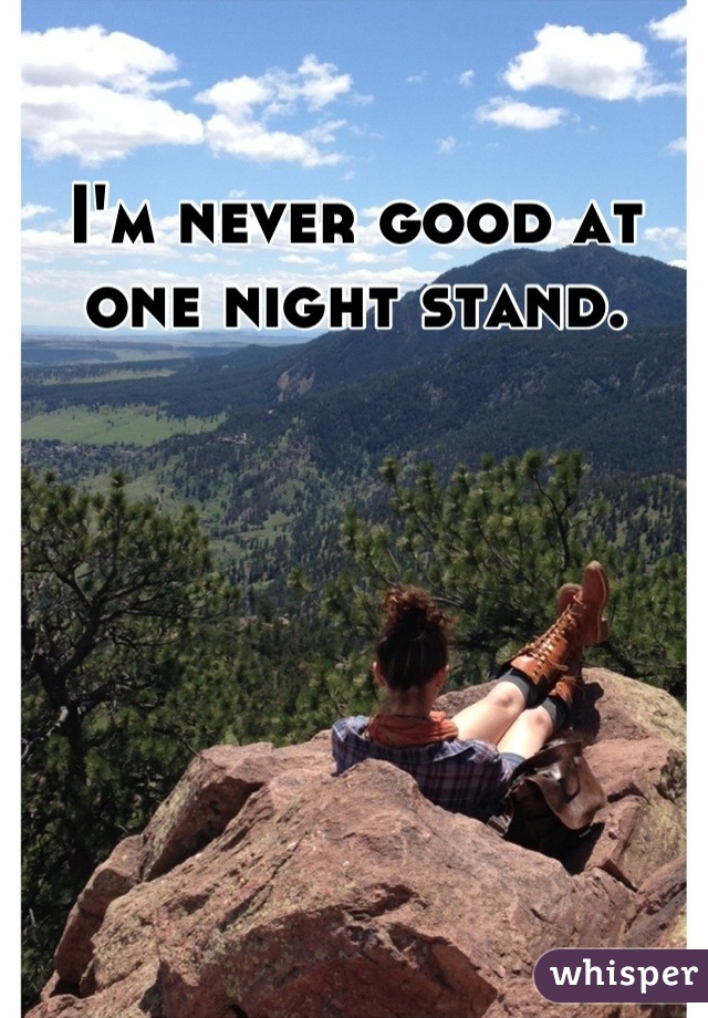 I'm never good at one night stand.