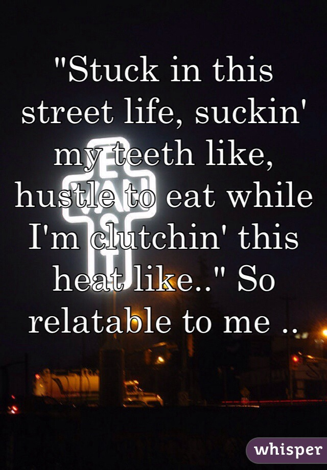 """""""Stuck in this street life, suckin' my teeth like, hustle to eat while I'm clutchin' this heat like.."""" So relatable to me .."""