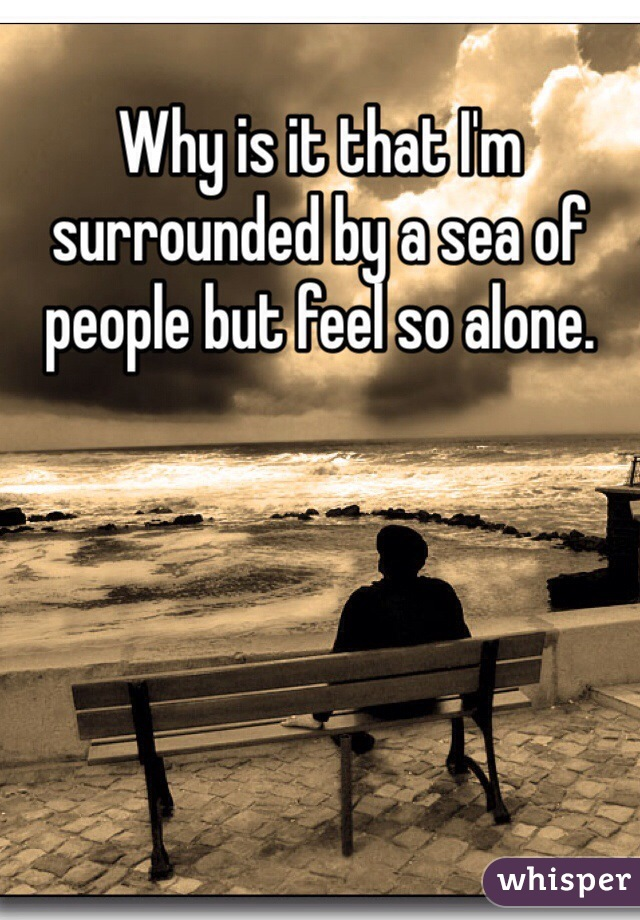 Why is it that I'm surrounded by a sea of people but feel so alone.
