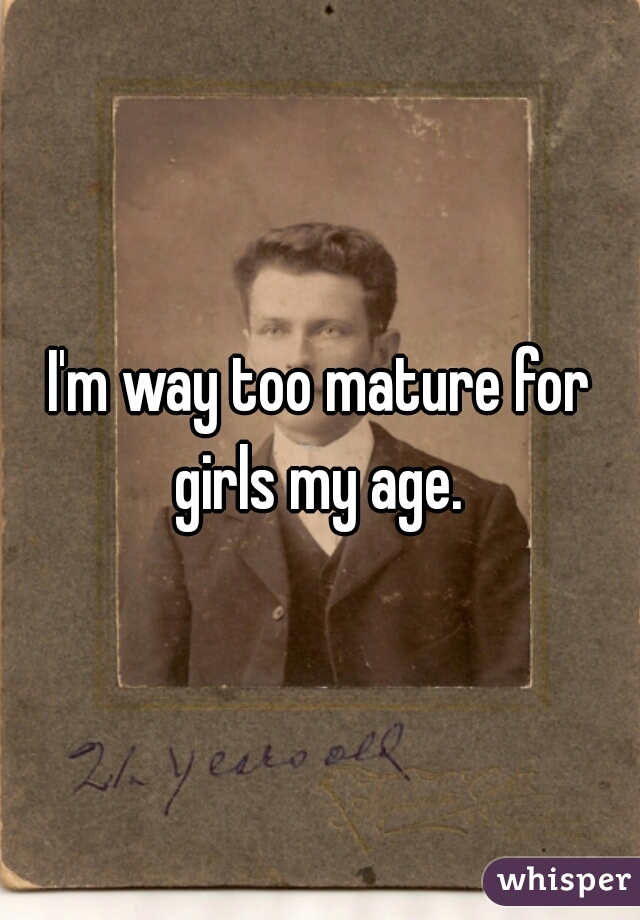 I'm way too mature for girls my age.