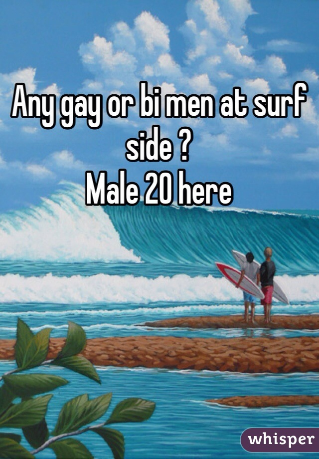 Any gay or bi men at surf side ? Male 20 here