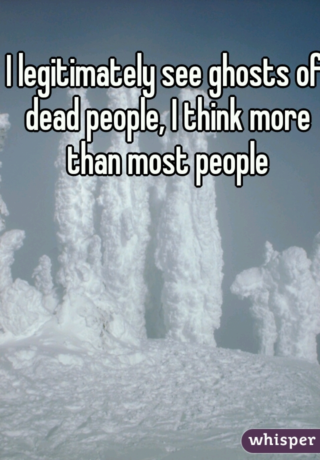 I legitimately see ghosts of dead people, I think more than most people