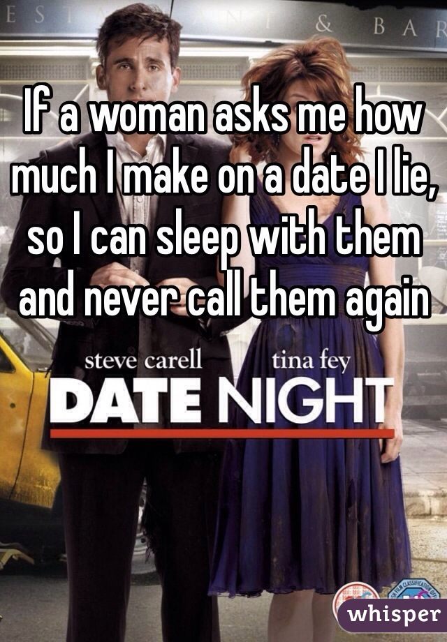 If a woman asks me how much I make on a date I lie, so I can sleep with them and never call them again