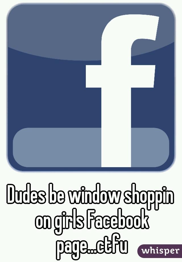 Dudes be window shoppin on girls Facebook page...ctfu