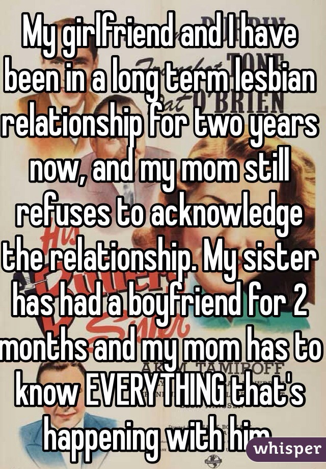 My girlfriend and I have been in a long term lesbian relationship for two years now, and my mom still refuses to acknowledge the relationship. My sister has had a boyfriend for 2 months and my mom has to know EVERYTHING that's happening with him.