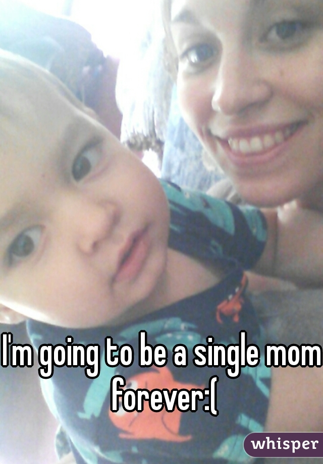 I'm going to be a single mom forever:(