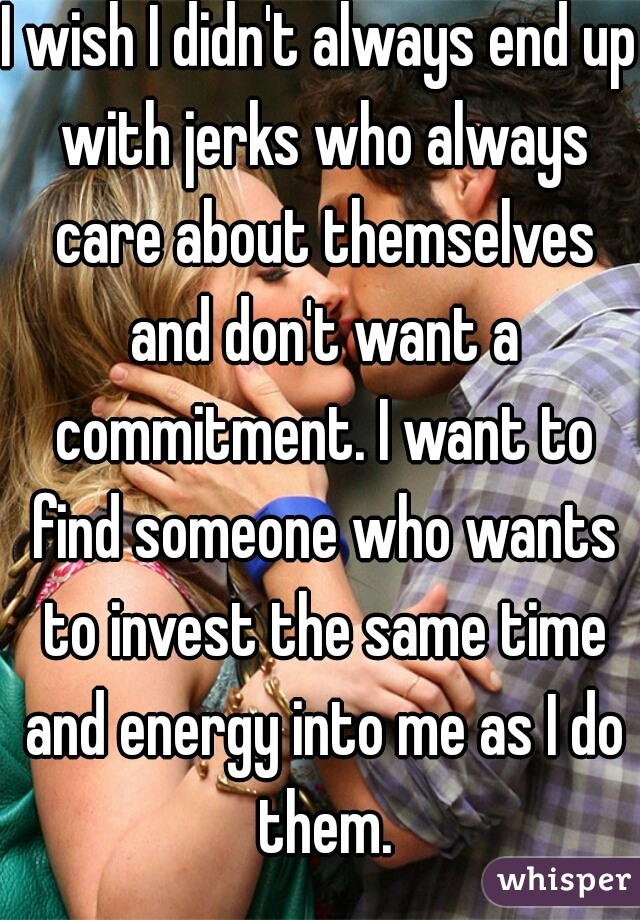 I wish I didn't always end up with jerks who always care about themselves and don't want a commitment. I want to find someone who wants to invest the same time and energy into me as I do them.