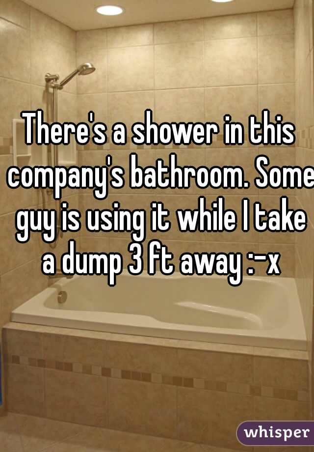 There's a shower in this company's bathroom. Some guy is using it while I take a dump 3 ft away :-x