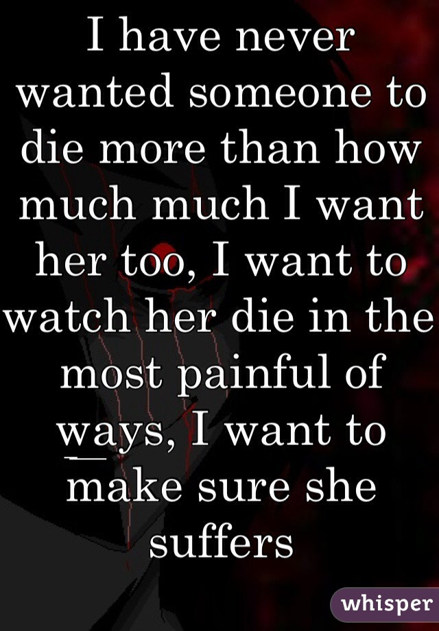 I have never wanted someone to die more than how much much I want her too, I want to watch her die in the most painful of ways, I want to make sure she suffers