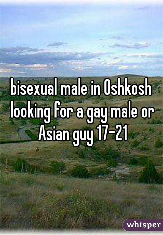 bisexual male in Oshkosh looking for a gay male or Asian guy 17-21