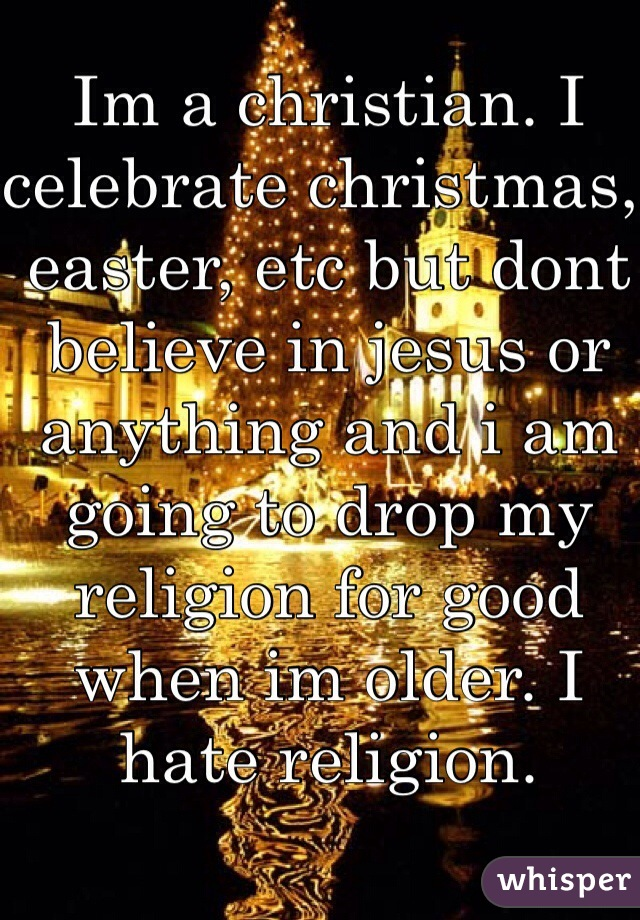 Im a christian. I celebrate christmas, easter, etc but dont believe in jesus or anything and i am going to drop my religion for good when im older. I hate religion.