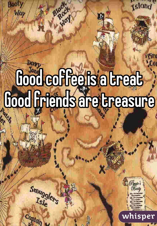 Good coffee is a treat Good friends are treasure
