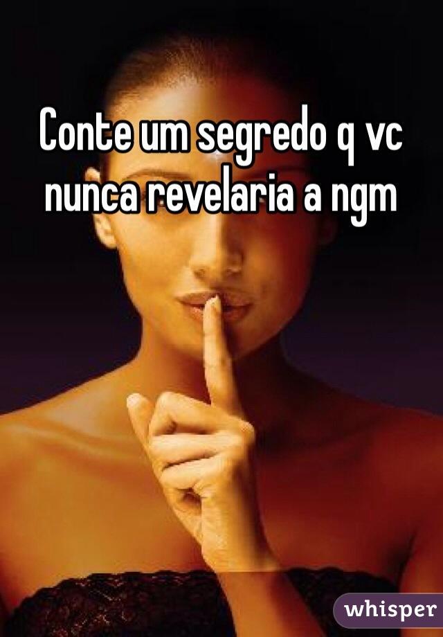 Conte um segredo q vc nunca revelaria a ngm