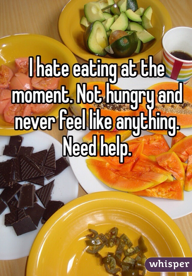 I hate eating at the moment. Not hungry and never feel like anything. Need help.