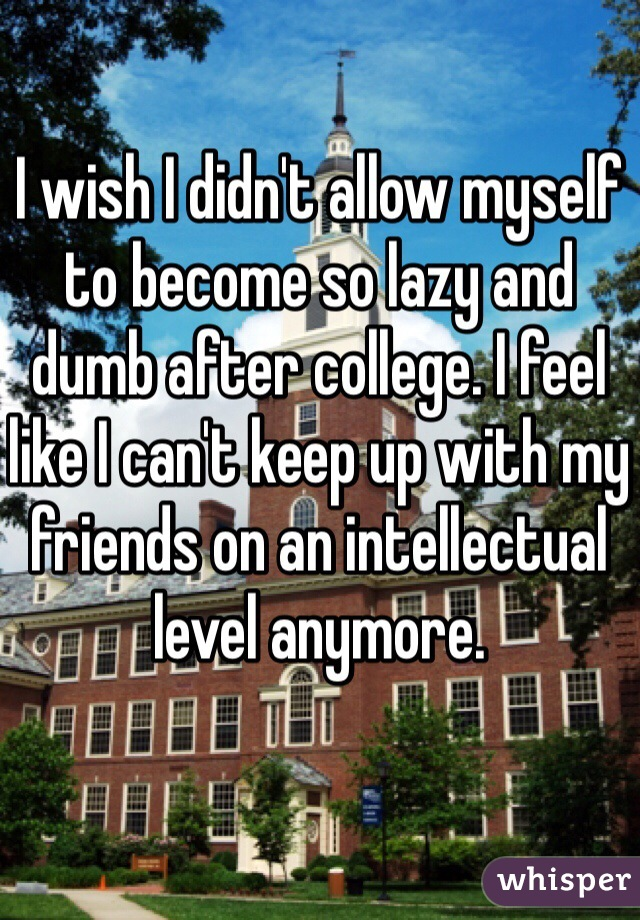 I wish I didn't allow myself to become so lazy and dumb after college. I feel like I can't keep up with my friends on an intellectual level anymore.