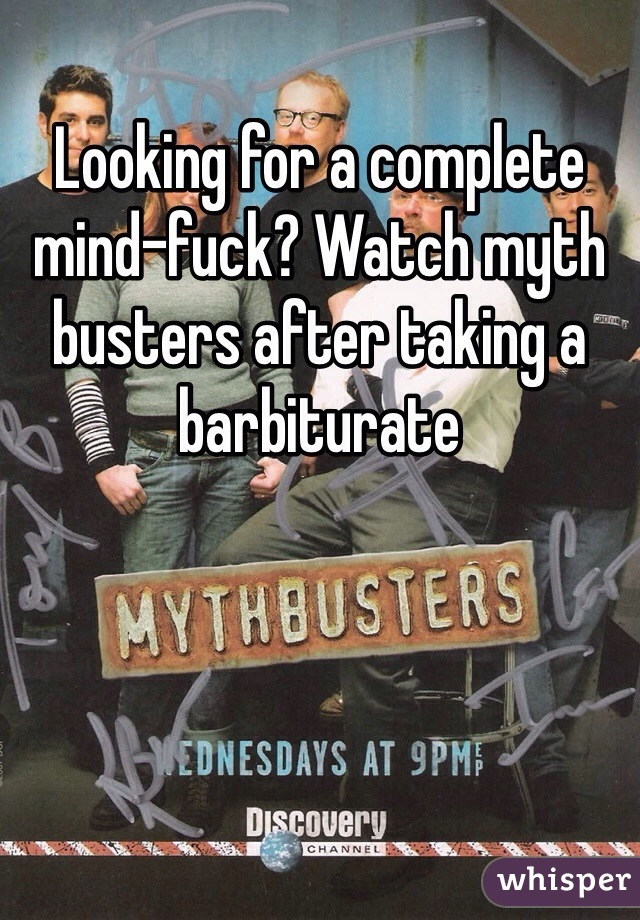 Looking for a complete mind-fuck? Watch myth busters after taking a barbiturate