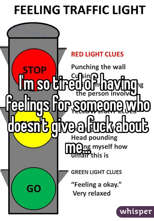 I'm so tired of having feelings for someone who doesn't give a fuck about me...
