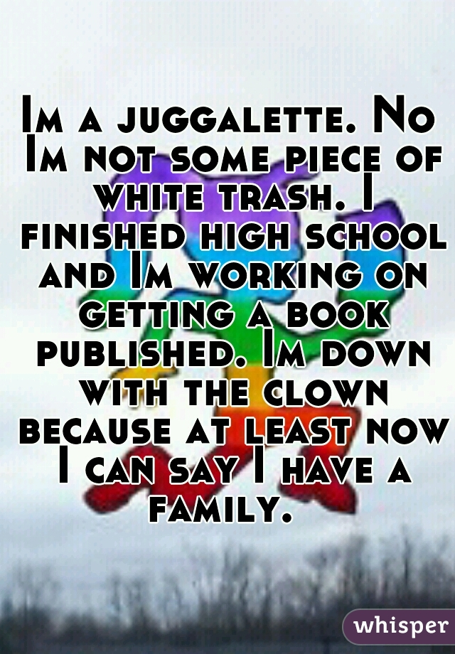 Im a juggalette. No Im not some piece of white trash. I finished high school and Im working on getting a book published. Im down with the clown because at least now I can say I have a family.