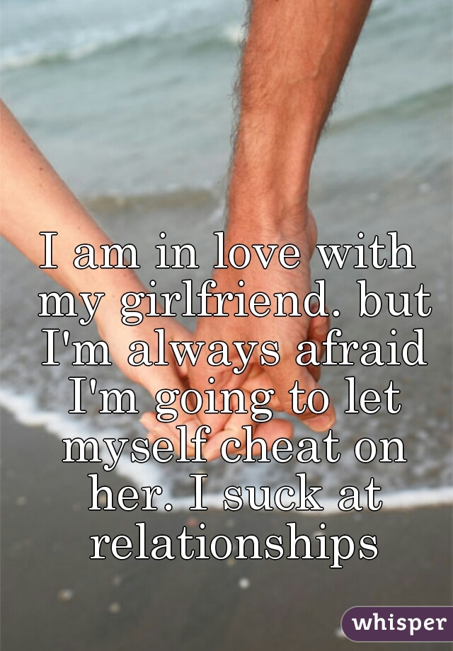 I am in love with my girlfriend. but I'm always afraid I'm going to let myself cheat on her. I suck at relationships