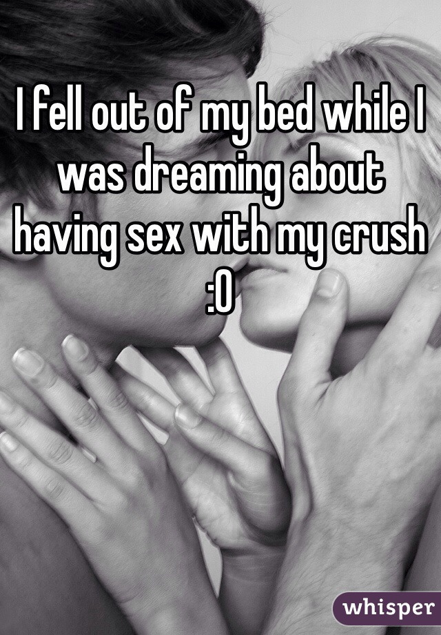 I fell out of my bed while I was dreaming about having sex with my crush  :0