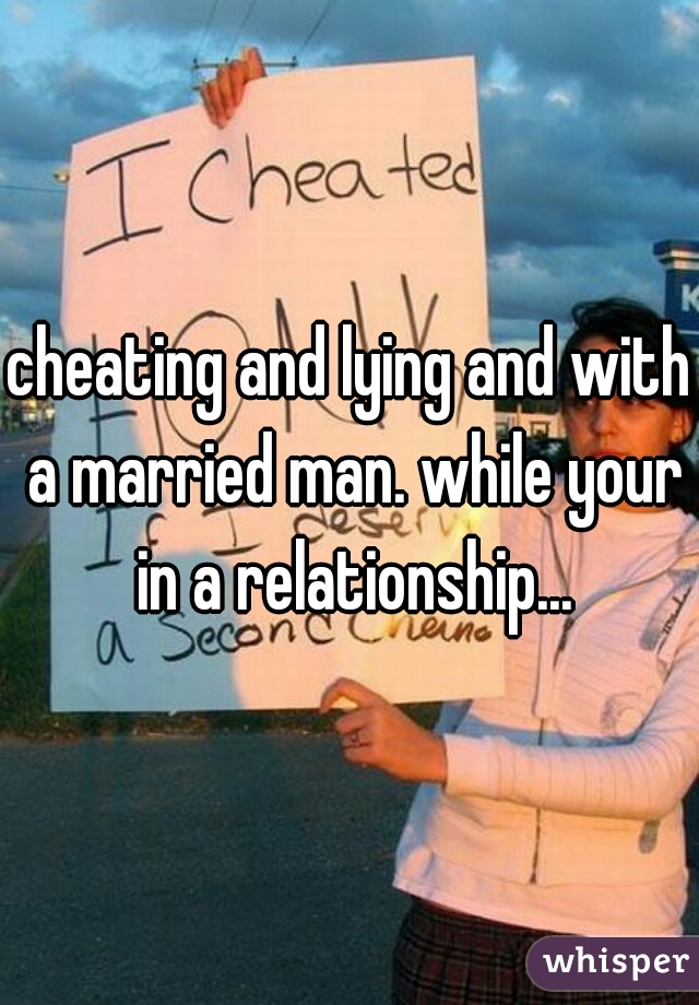cheating and lying and with a married man. while your in a relationship...