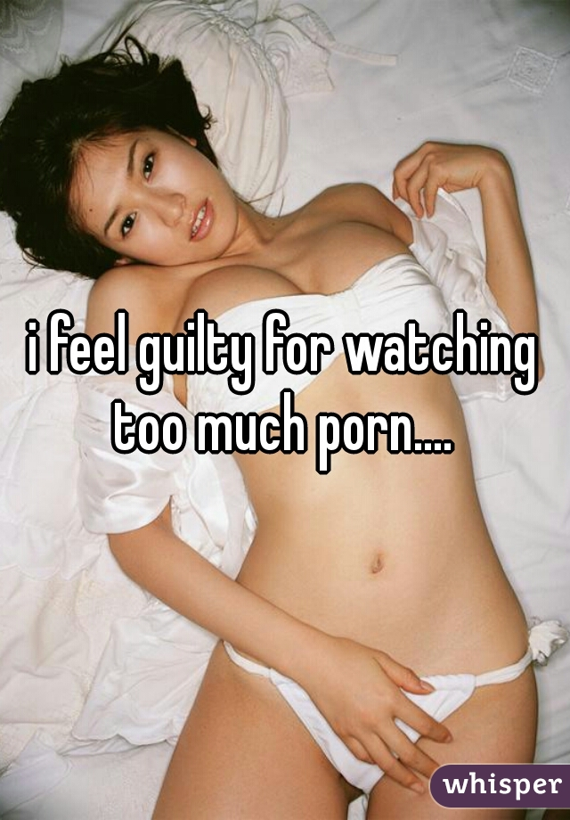 i feel guilty for watching too much porn....