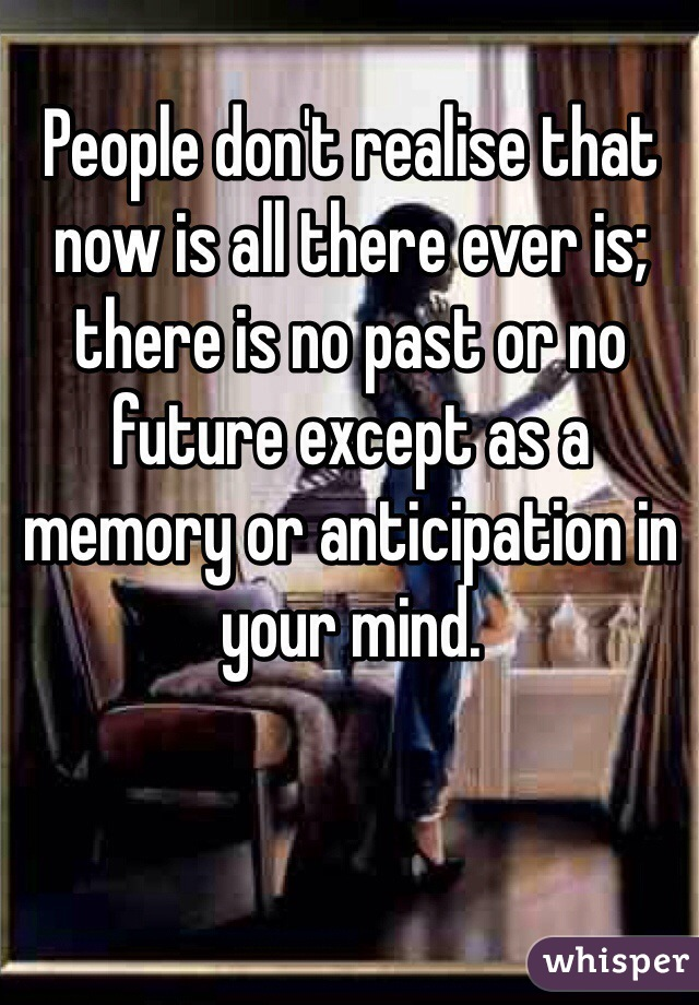 People don't realise that now is all there ever is; there is no past or no future except as a memory or anticipation in your mind.