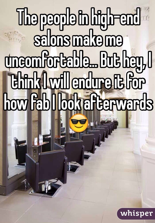 The people in high-end salons make me uncomfortable... But hey, I think I will endure it for how fab I look afterwards 😎