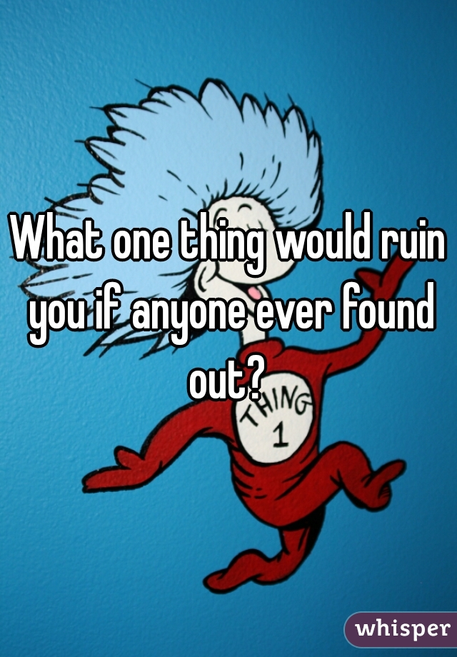 What one thing would ruin you if anyone ever found out?