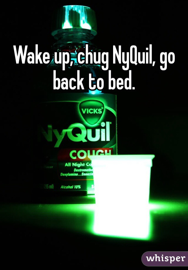Wake up, chug NyQuil, go back to bed.