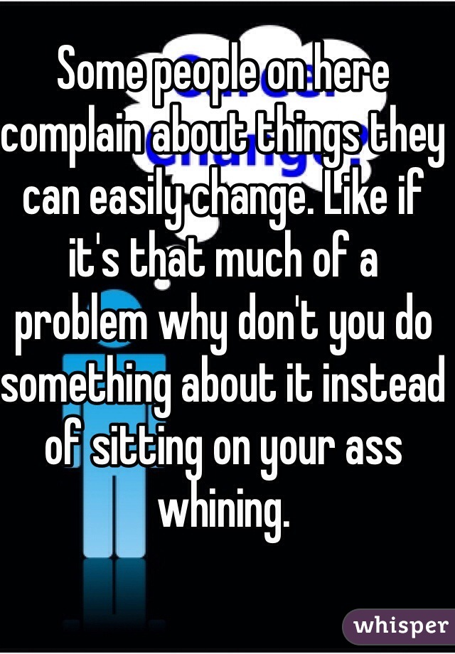 Some people on here complain about things they can easily change. Like if it's that much of a problem why don't you do something about it instead of sitting on your ass whining.