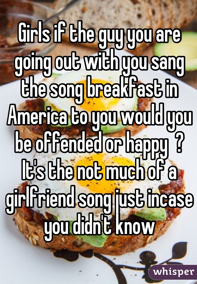 Girls if the guy you are going out with you sang the song breakfast in America to you would you be offended or happy  ? It's the not much of a girlfriend song just incase you didn't know