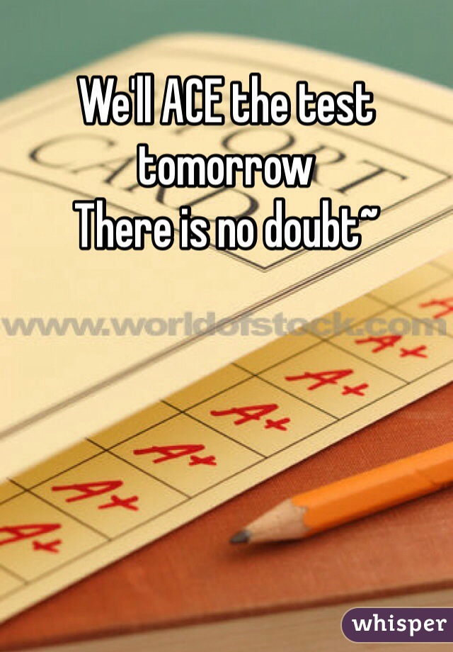 We'll ACE the test tomorrow There is no doubt~