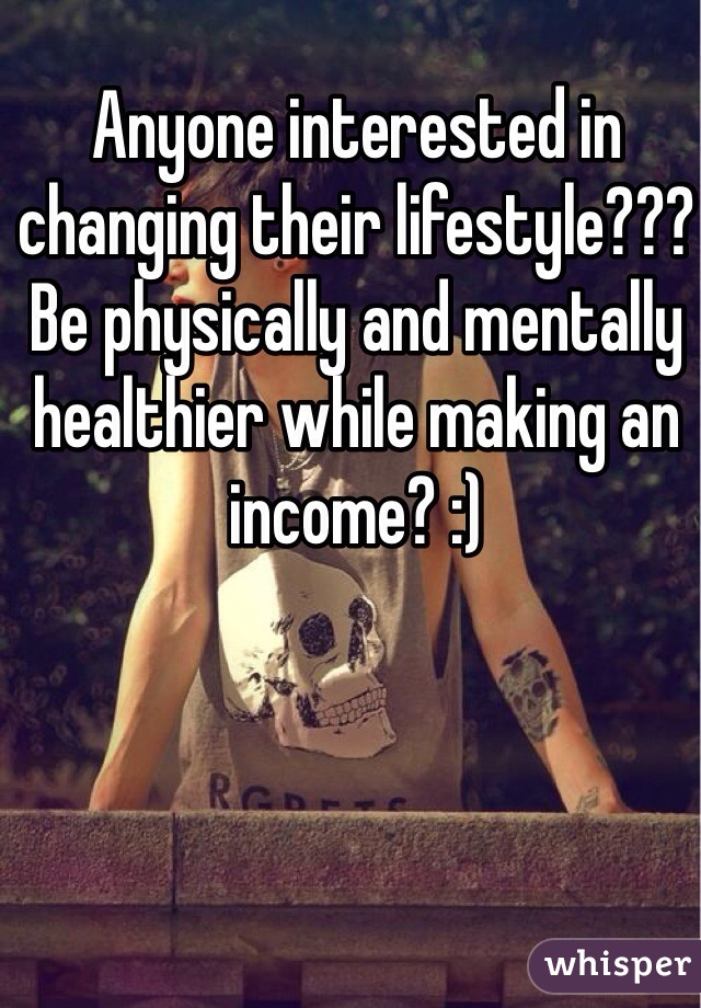 Anyone interested in changing their lifestyle??? Be physically and mentally healthier while making an income? :)