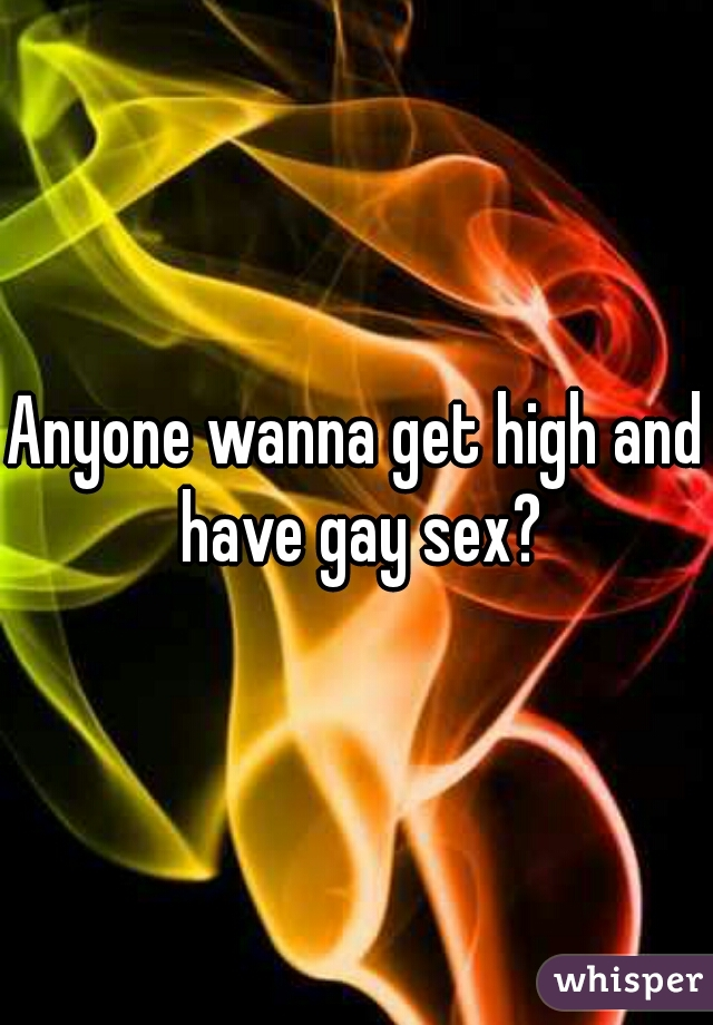 Anyone wanna get high and have gay sex?